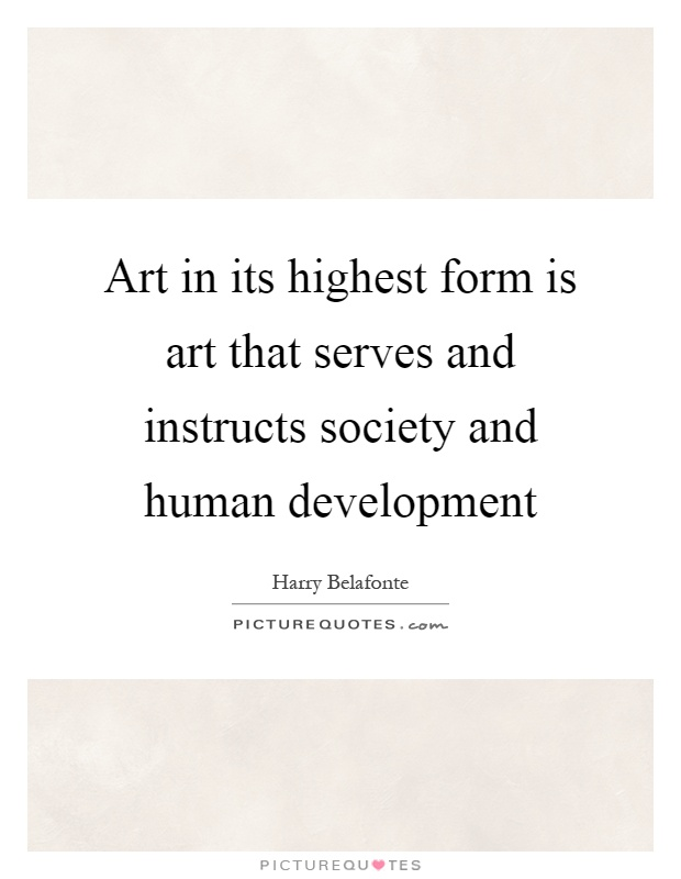 Art in its highest form is art that serves and instructs society and human development Picture Quote #1