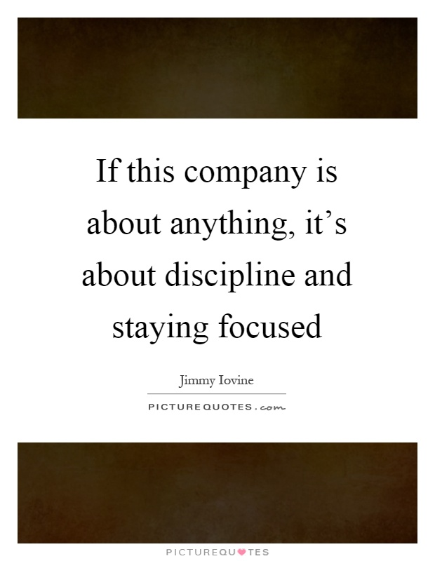 If this company is about anything, it's about discipline and staying focused Picture Quote #1