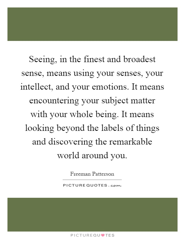 Seeing, in the finest and broadest sense, means using your senses, your intellect, and your emotions. It means encountering your subject matter with your whole being. It means looking beyond the labels of things and discovering the remarkable world around you Picture Quote #1