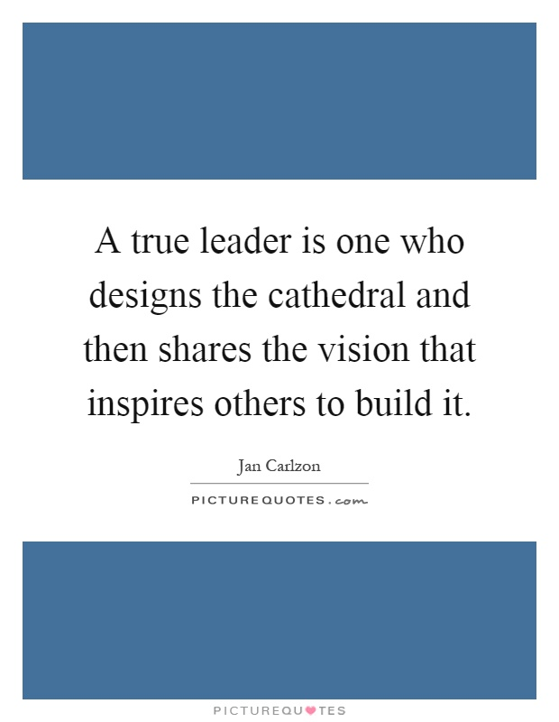 A true leader is one who designs the cathedral and then shares the vision that inspires others to build it Picture Quote #1