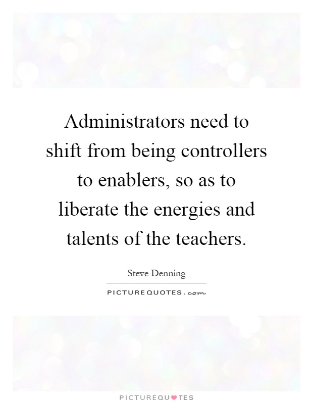 Administrators need to shift from being controllers to enablers, so as to liberate the energies and talents of the teachers Picture Quote #1