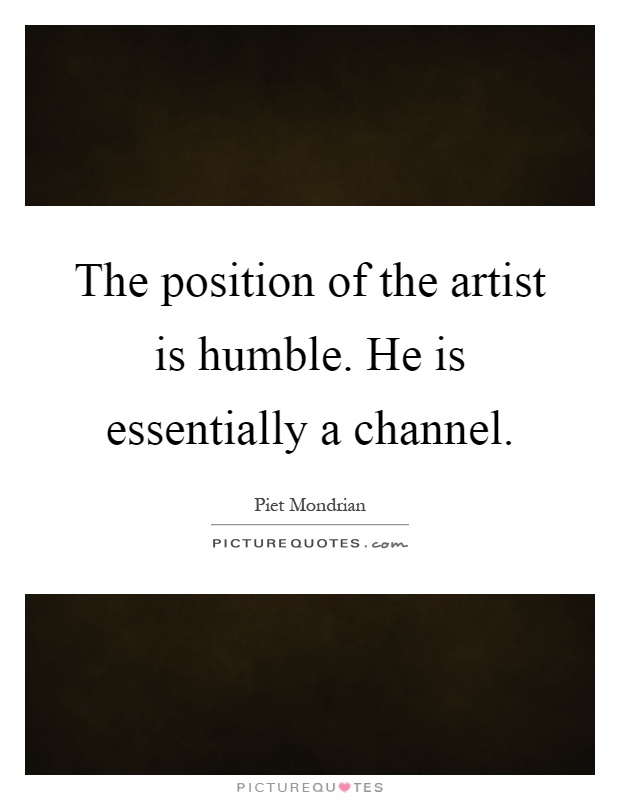 The position of the artist is humble. He is essentially a channel Picture Quote #1