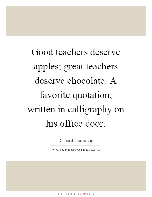 Good teachers deserve apples; great teachers deserve chocolate. A favorite quotation, written in calligraphy on his office door Picture Quote #1