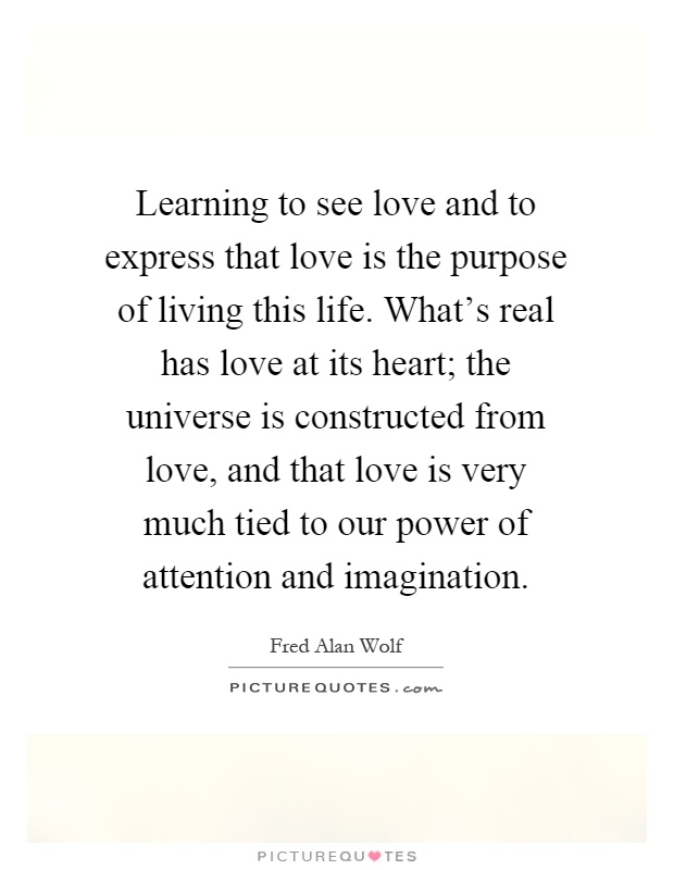 Learning to see love and to express that love is the purpose of living this life. What's real has love at its heart; the universe is constructed from love, and that love is very much tied to our power of attention and imagination Picture Quote #1