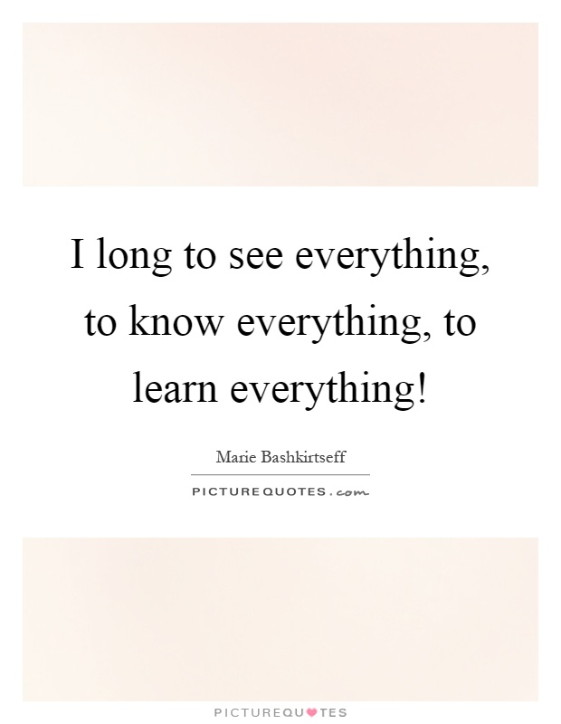 I long to see everything, to know everything, to learn everything! Picture Quote #1