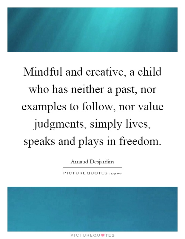 Mindful and creative, a child who has neither a past, nor examples to follow, nor value judgments, simply lives, speaks and plays in freedom Picture Quote #1