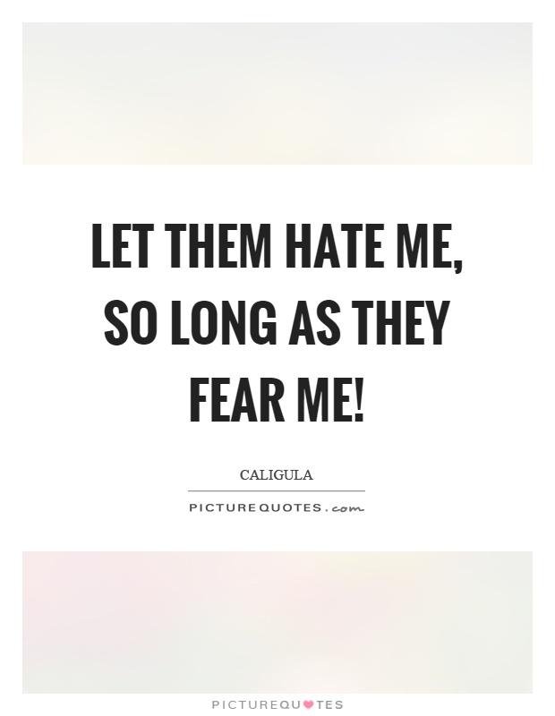 Let them hate me, so long as they fear me! Picture Quote #1