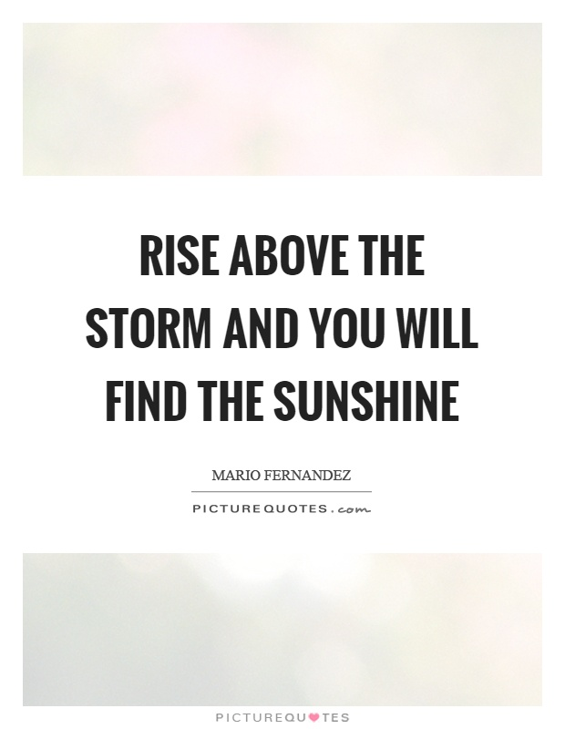 Rise above the storm and you will find the sunshine Picture Quote #1