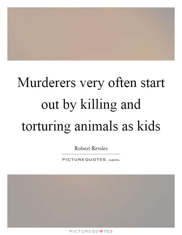 Murderers very often start out by killing and torturing animals as kids Picture Quote #1