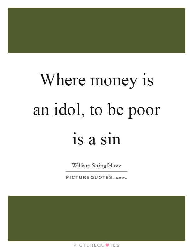 Where money is an idol, to be poor is a sin Picture Quote #1
