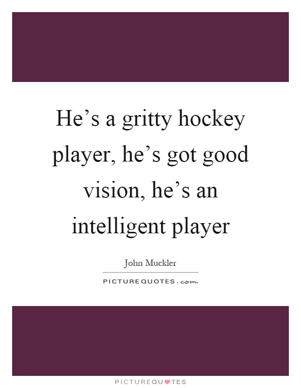 He's a gritty hockey player, he's got good vision, he's an intelligent player Picture Quote #1