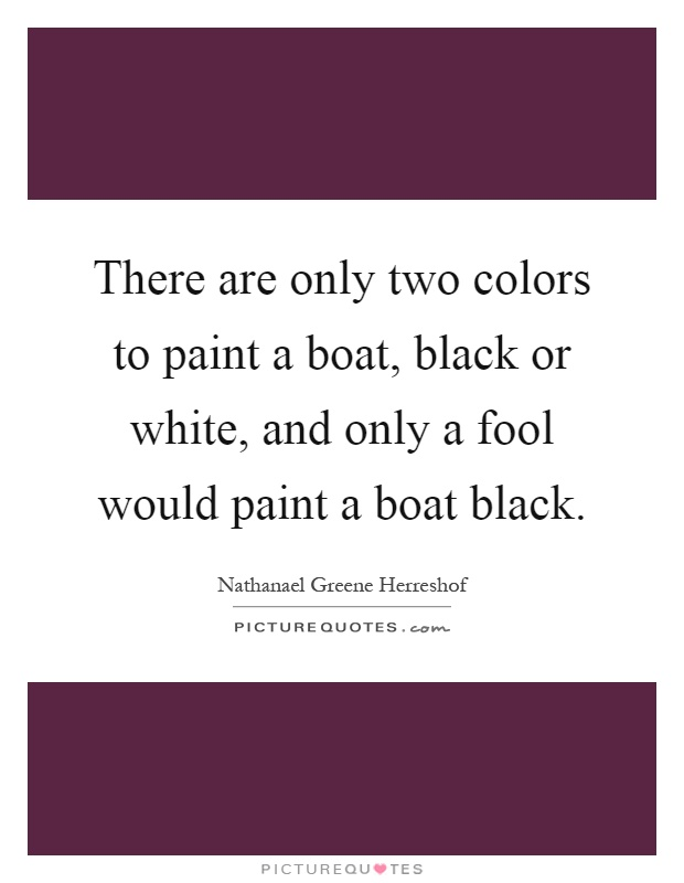 There are only two colors to paint a boat, black or white, and only a fool would paint a boat black Picture Quote #1