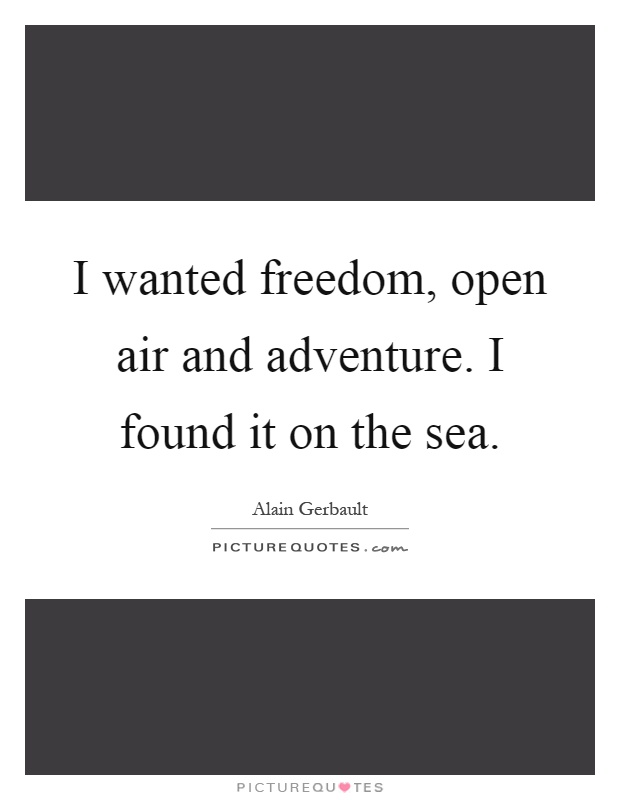 I wanted freedom, open air and adventure. I found it on the sea Picture Quote #1