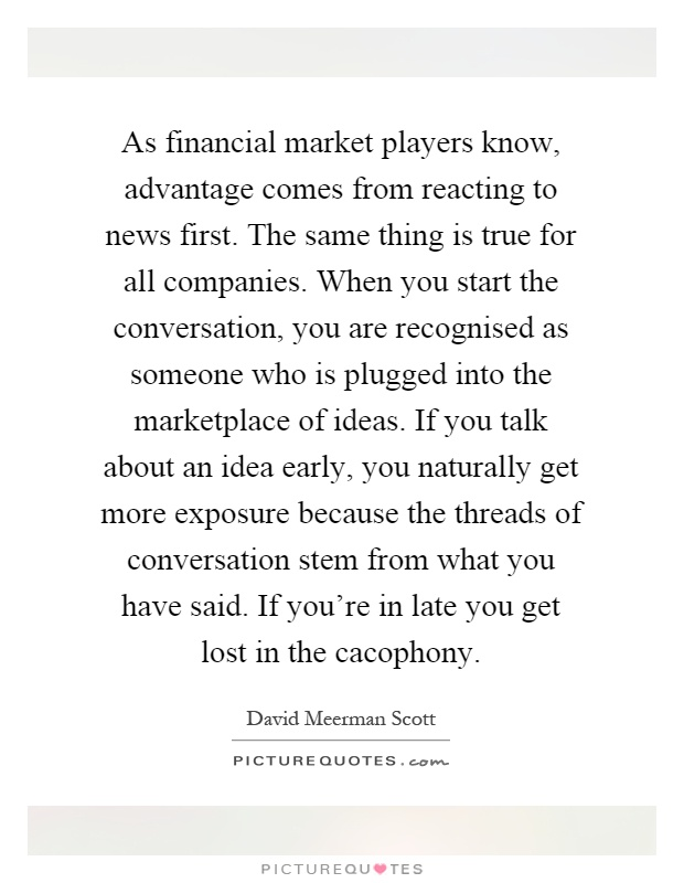 As financial market players know, advantage comes from reacting to news first. The same thing is true for all companies. When you start the conversation, you are recognised as someone who is plugged into the marketplace of ideas. If you talk about an idea early, you naturally get more exposure because the threads of conversation stem from what you have said. If you're in late you get lost in the cacophony Picture Quote #1