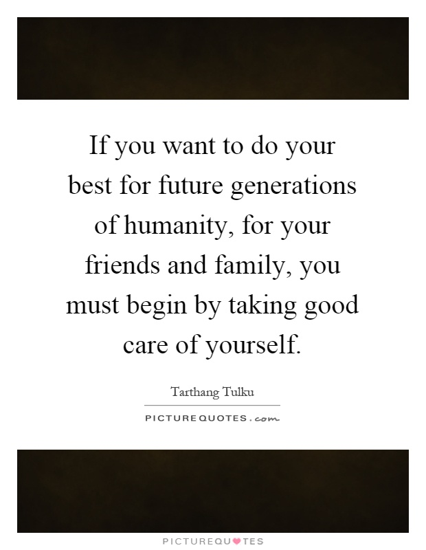 If you want to do your best for future generations of humanity, for your friends and family, you must begin by taking good care of yourself Picture Quote #1