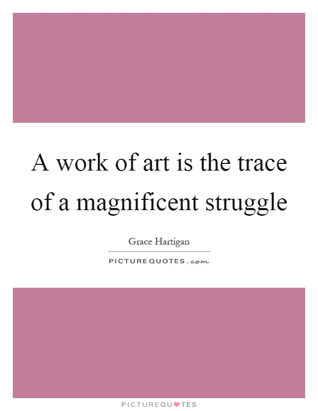 A work of art is the trace of a magnificent struggle Picture Quote #1