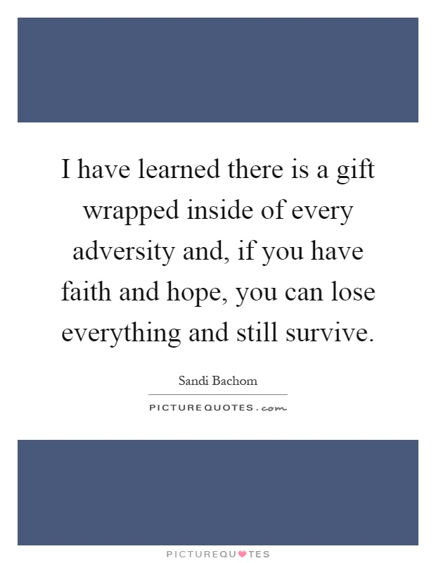 I have learned there is a gift wrapped inside of every adversity and, if you have faith and hope, you can lose everything and still survive Picture Quote #1