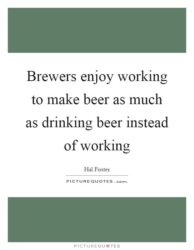 Brewers enjoy working to make beer as much as drinking beer instead of working Picture Quote #1