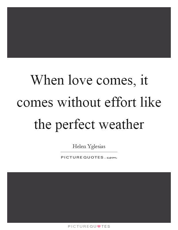 When love comes, it comes without effort like the perfect weather Picture Quote #1