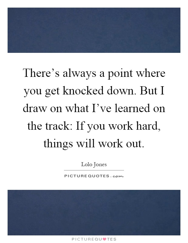 There's always a point where you get knocked down. But I draw on what I've learned on the track: If you work hard, things will work out Picture Quote #1
