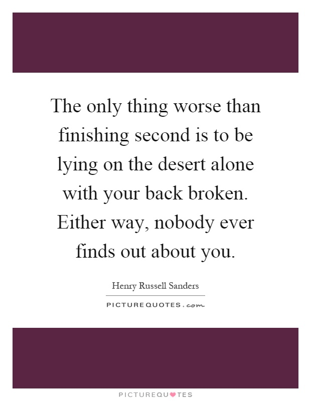 The only thing worse than finishing second is to be lying on the desert alone with your back broken. Either way, nobody ever finds out about you Picture Quote #1