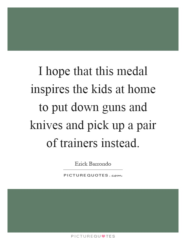 I hope that this medal inspires the kids at home to put down guns and knives and pick up a pair of trainers instead Picture Quote #1