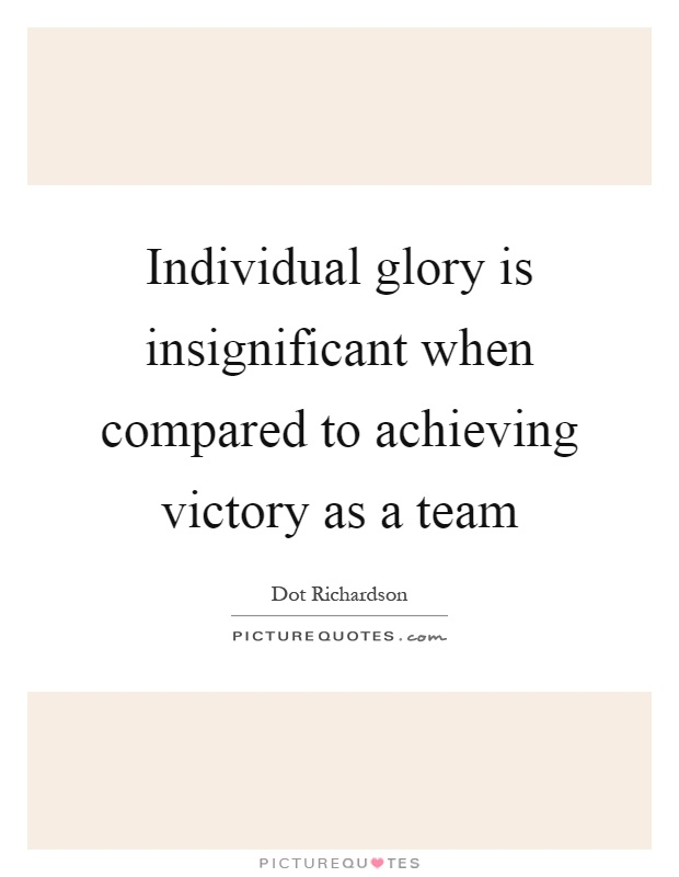 Individual glory is insignificant when compared to achieving victory as a team Picture Quote #1