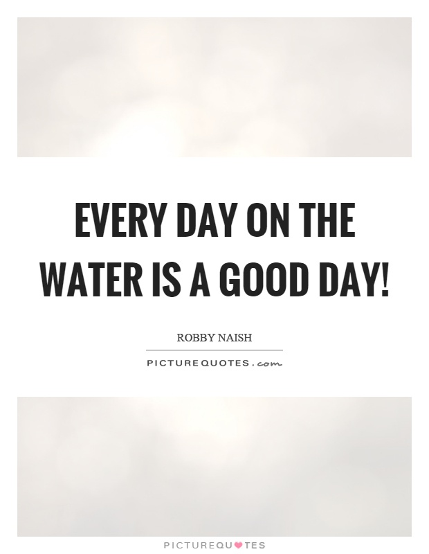 Every day on the water is a good day! Picture Quote #1