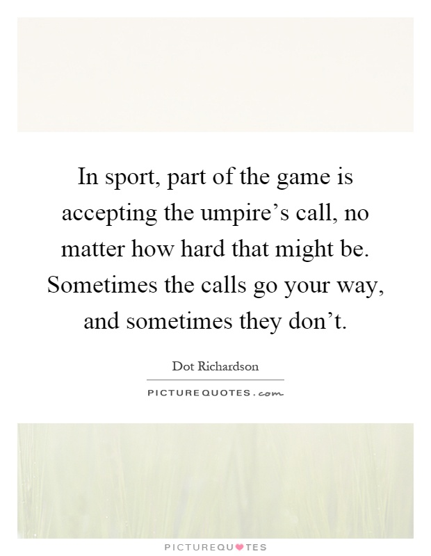In sport, part of the game is accepting the umpire's call, no matter how hard that might be. Sometimes the calls go your way, and sometimes they don't Picture Quote #1