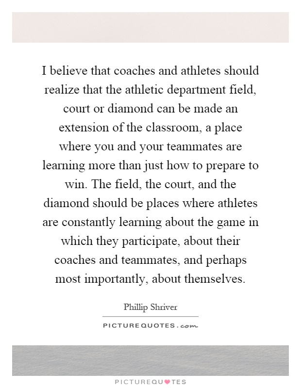 I believe that coaches and athletes should realize that the athletic department field, court or diamond can be made an extension of the classroom, a place where you and your teammates are learning more than just how to prepare to win. The field, the court, and the diamond should be places where athletes are constantly learning about the game in which they participate, about their coaches and teammates, and perhaps most importantly, about themselves Picture Quote #1