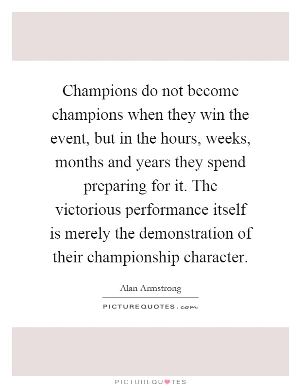 Champions do not become champions when they win the event, but in the hours, weeks, months and years they spend preparing for it. The victorious performance itself is merely the demonstration of their championship character Picture Quote #1