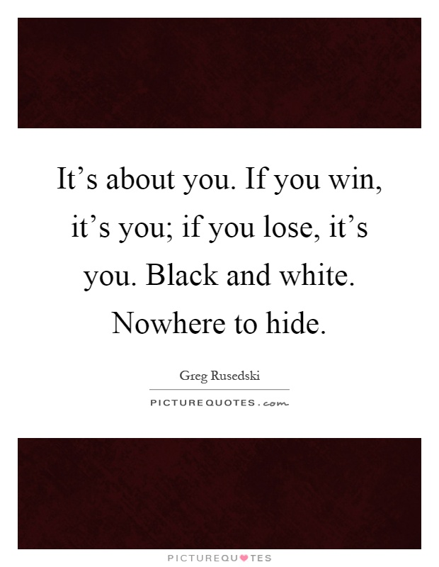 It's about you. If you win, it's you; if you lose, it's you. Black and white. Nowhere to hide Picture Quote #1