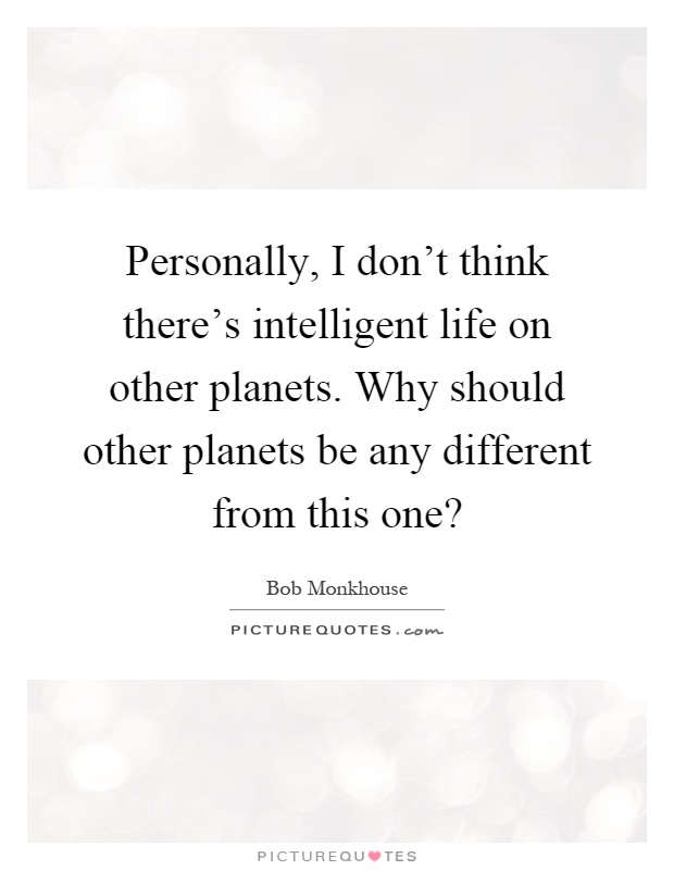 Personally, I don't think there's intelligent life on other planets. Why should other planets be any different from this one? Picture Quote #1