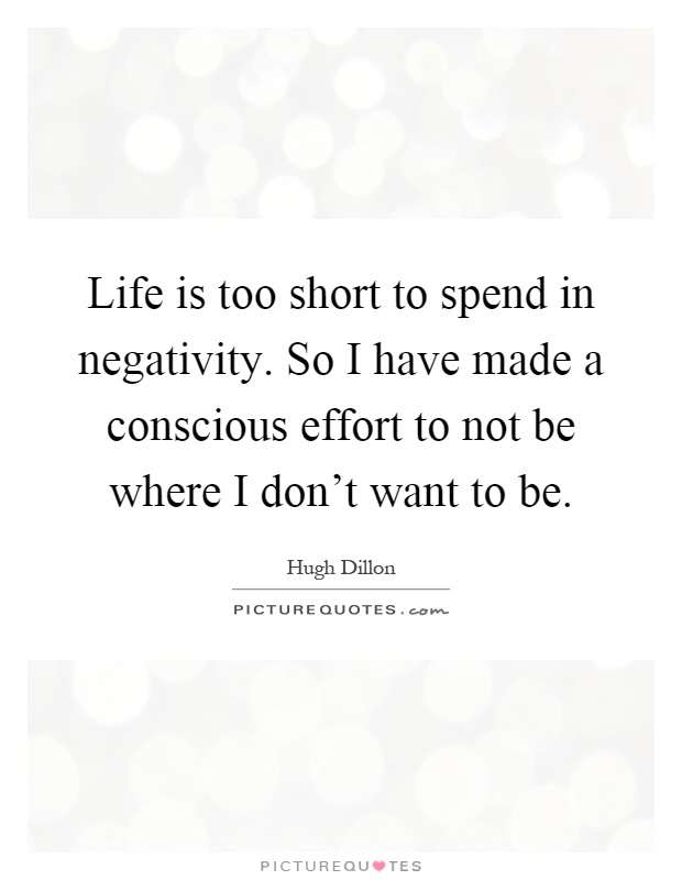 Life is too short to spend in negativity. So I have made a conscious effort to not be where I don't want to be Picture Quote #1