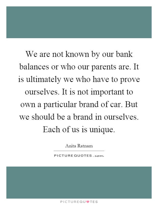 We are not known by our bank balances or who our parents are. It is ultimately we who have to prove ourselves. It is not important to own a particular brand of car. But we should be a brand in ourselves. Each of us is unique Picture Quote #1