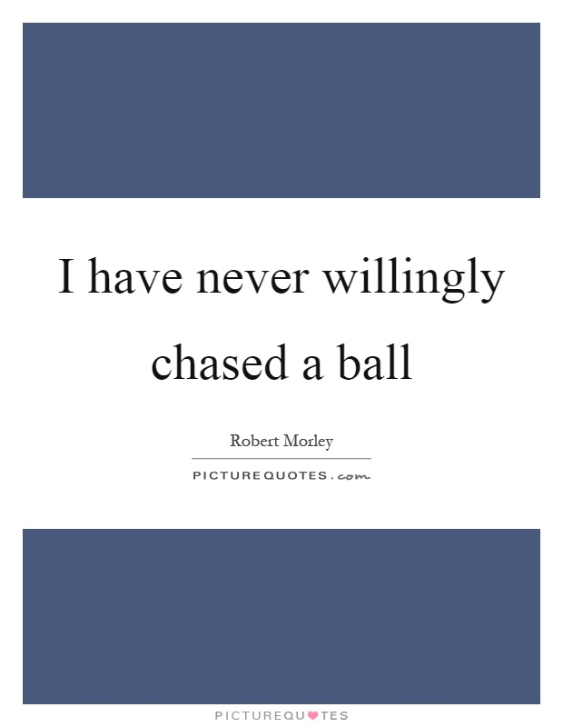 I have never willingly chased a ball Picture Quote #1