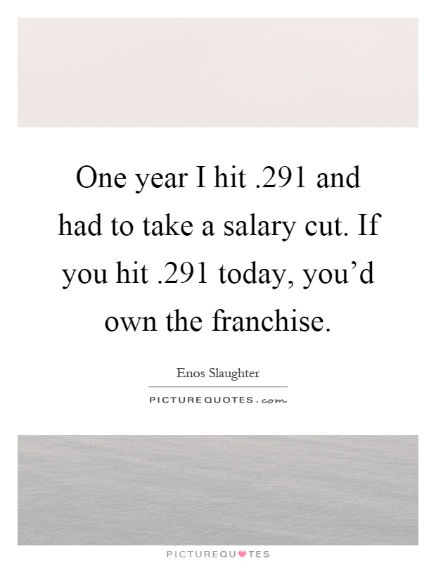 One year I hit.291 and had to take a salary cut. If you hit.291 today, you'd own the franchise Picture Quote #1