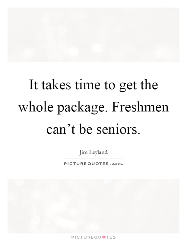 It takes time to get the whole package. Freshmen can't be seniors Picture Quote #1
