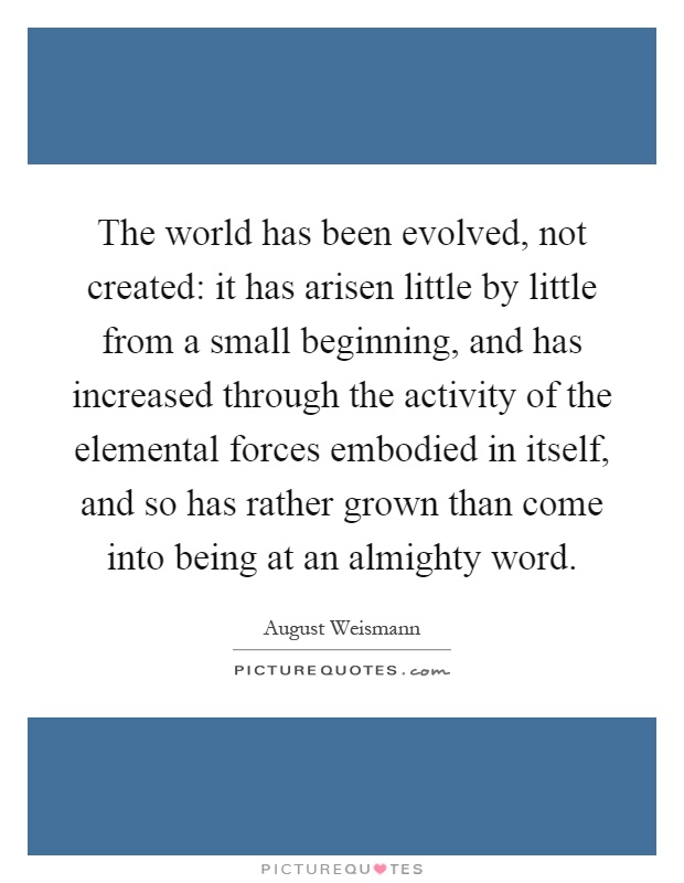 The world has been evolved, not created: it has arisen little by little from a small beginning, and has increased through the activity of the elemental forces embodied in itself, and so has rather grown than come into being at an almighty word Picture Quote #1