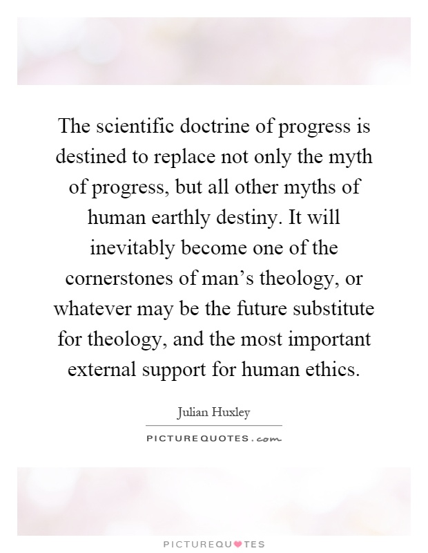 The scientific doctrine of progress is destined to replace not only the myth of progress, but all other myths of human earthly destiny. It will inevitably become one of the cornerstones of man's theology, or whatever may be the future substitute for theology, and the most important external support for human ethics Picture Quote #1