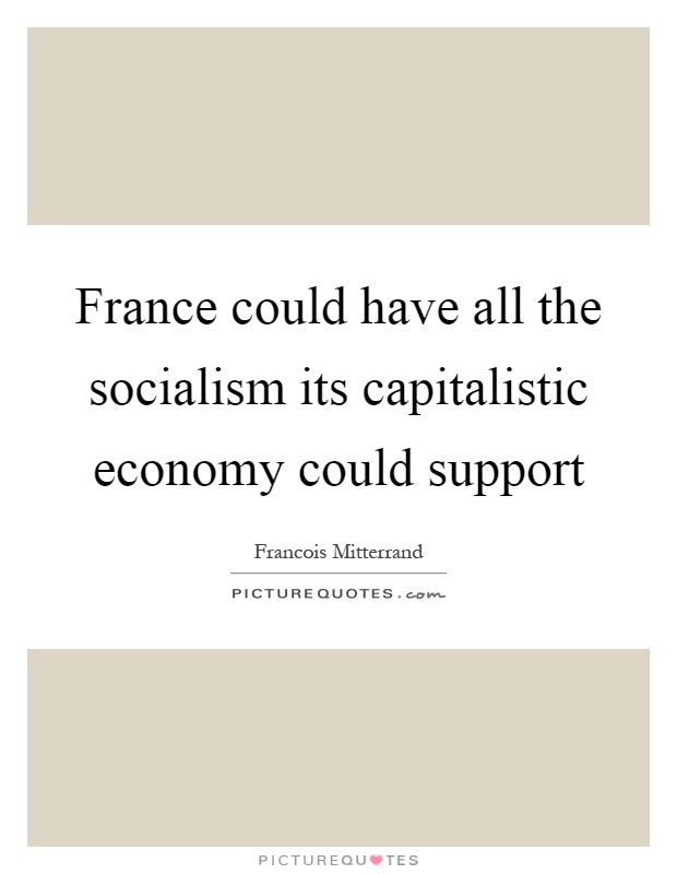 France could have all the socialism its capitalistic economy could support Picture Quote #1