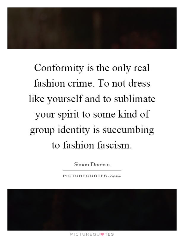 Conformity is the only real fashion crime. To not dress like yourself and to sublimate your spirit to some kind of group identity is succumbing to fashion fascism Picture Quote #1