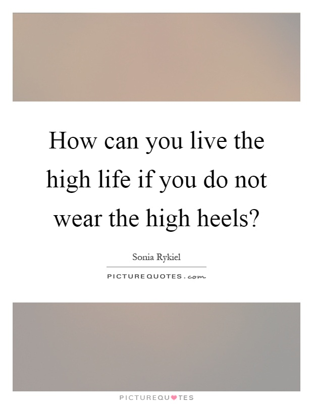 How can you live the high life if you do not wear the high heels? Picture Quote #1