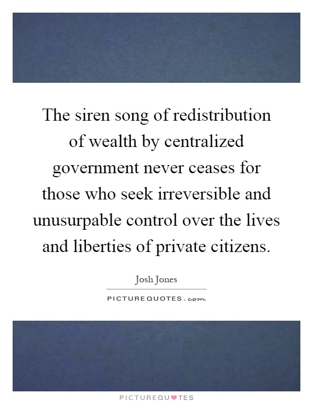 The siren song of redistribution of wealth by centralized government never ceases for those who seek irreversible and unusurpable control over the lives and liberties of private citizens Picture Quote #1