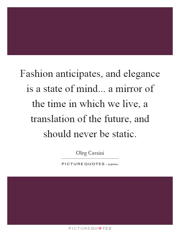 Fashion anticipates, and elegance is a state of mind... a mirror of the time in which we live, a translation of the future, and should never be static Picture Quote #1