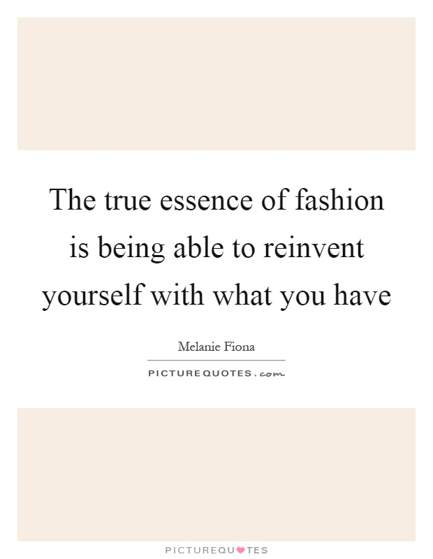 The true essence of fashion is being able to reinvent yourself with what you have Picture Quote #1