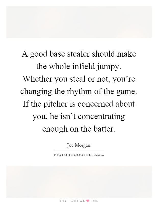 A good base stealer should make the whole infield jumpy. Whether you steal or not, you're changing the rhythm of the game. If the pitcher is concerned about you, he isn't concentrating enough on the batter Picture Quote #1
