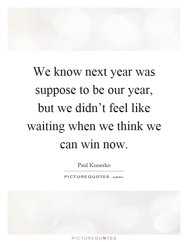 We know next year was suppose to be our year, but we didn't feel like waiting when we think we can win now Picture Quote #1