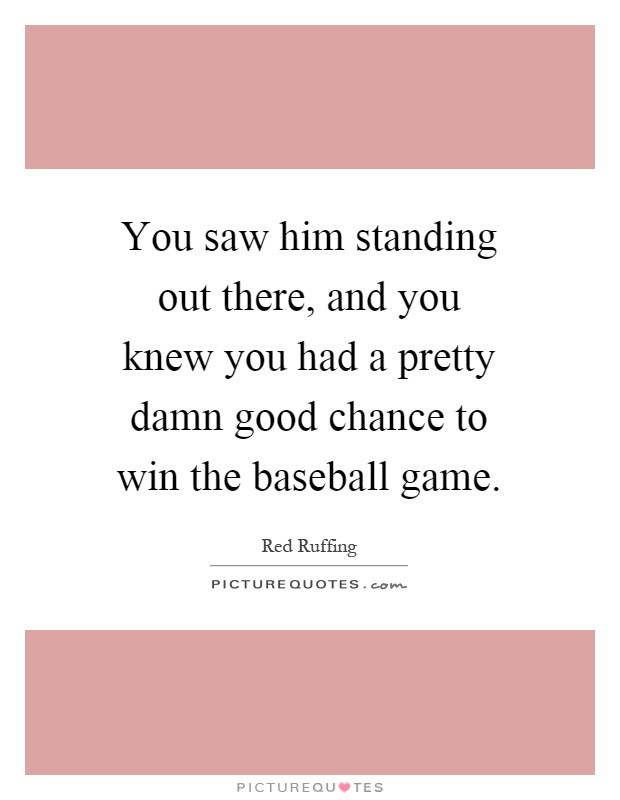 You saw him standing out there, and you knew you had a pretty damn good chance to win the baseball game Picture Quote #1