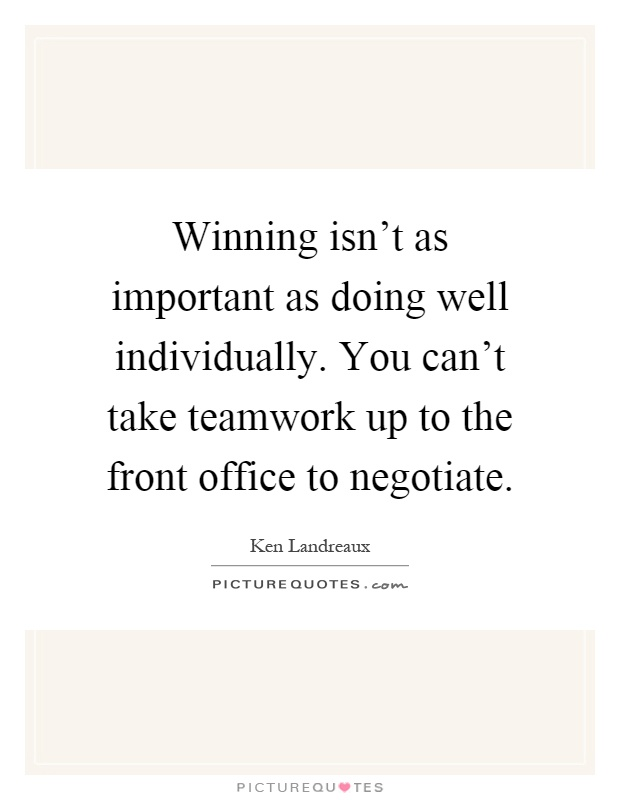 Winning isn't as important as doing well individually. You can't take teamwork up to the front office to negotiate Picture Quote #1